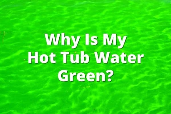 Why Is My Hot Tub Water Green
